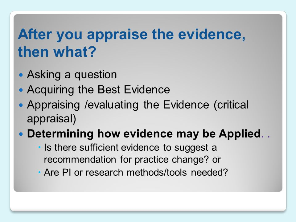 After you appraise the evidence, then what? Asking a question Acquiring the Best Evidence Appraising /evaluating the Evidence (critical appraisal) Det