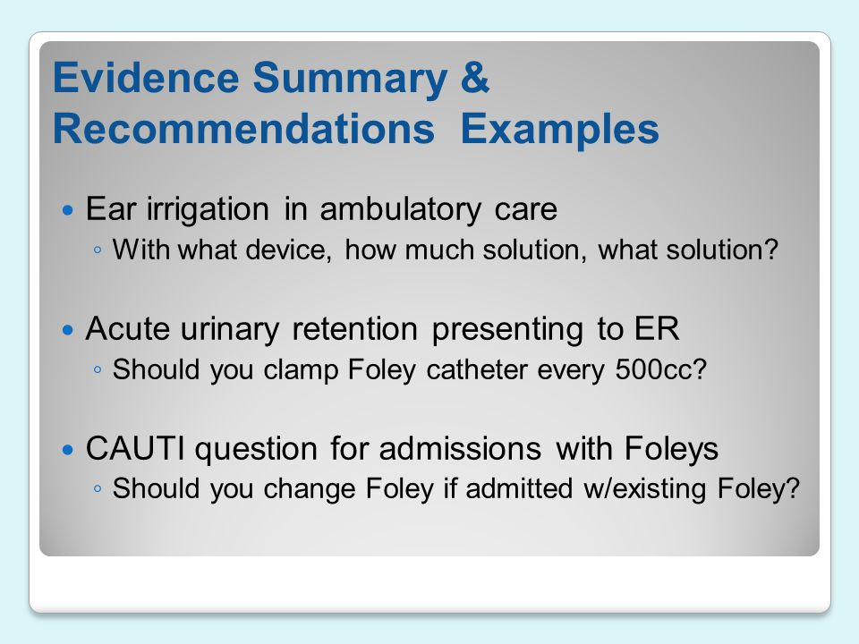 Evidence Summary & Recommendations Examples Ear irrigation in ambulatory care ◦ With what device, how much solution, what solution? Acute urinary rete
