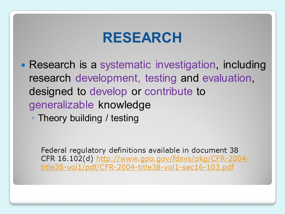 RESEARCH Research is a systematic investigation, including research development, testing and evaluation, designed to develop or contribute to generali