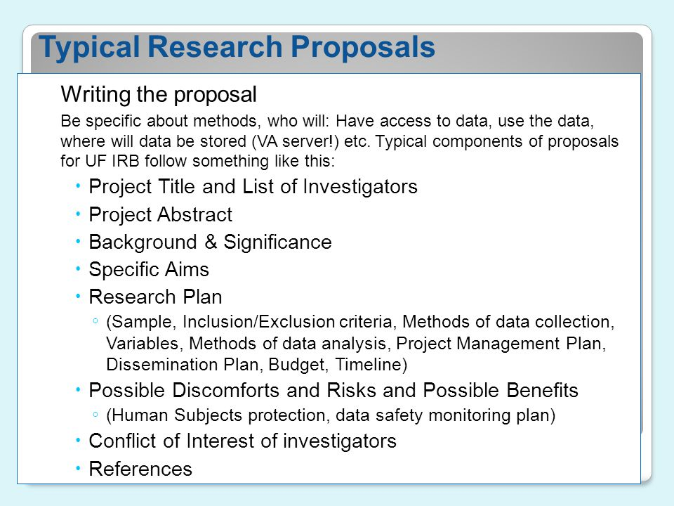 Typical Research Proposals Writing the proposal Be specific about methods, who will: Have access to data, use the data, where will data be stored (VA