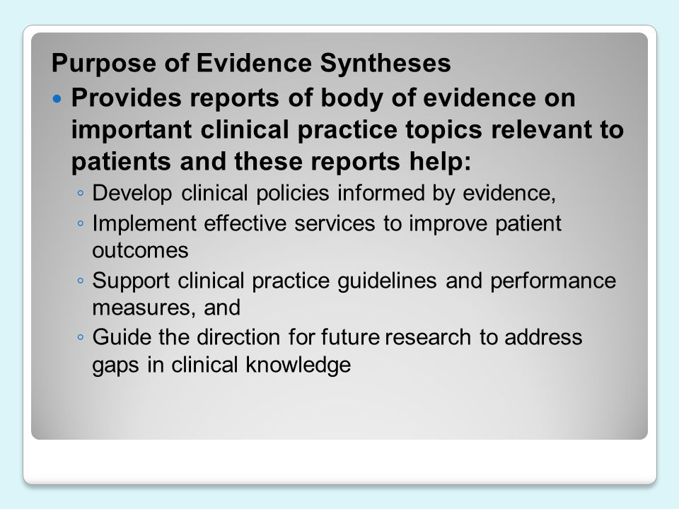 Purpose of Evidence Syntheses Provides reports of body of evidence on important clinical practice topics relevant to patients and these reports help: