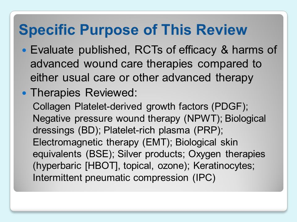 Specific Purpose of This Review Evaluate published, RCTs of efficacy & harms of advanced wound care therapies compared to either usual care or other a