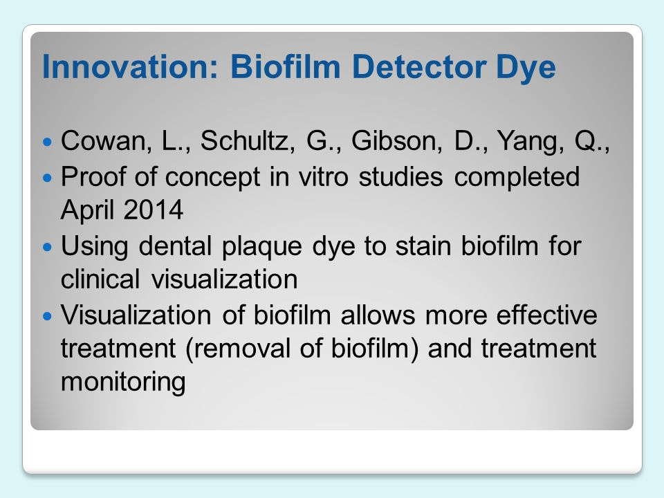 Innovation: Biofilm Detector Dye Cowan, L., Schultz, G., Gibson, D., Yang, Q., Proof of concept in vitro studies completed April 2014 Using dental pla