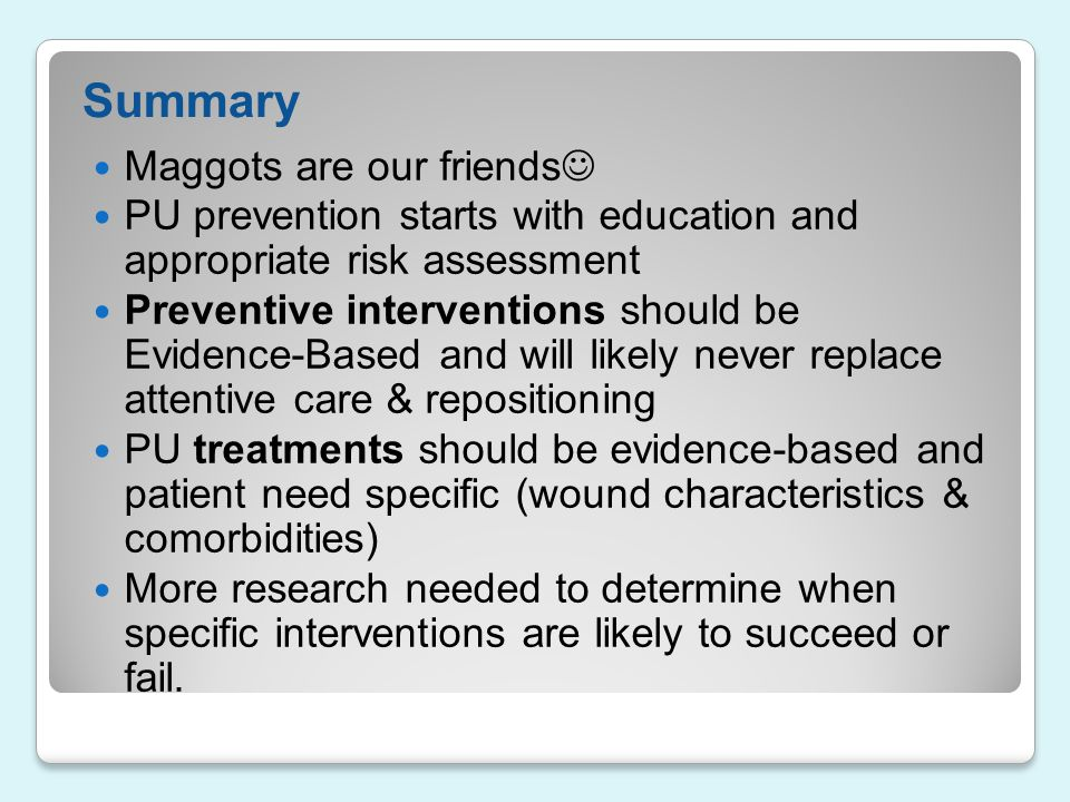 Summary Maggots are our friends PU prevention starts with education and appropriate risk assessment Preventive interventions should be Evidence-Based