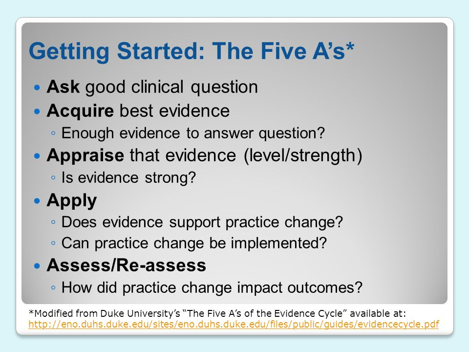 Getting Started: The Five A's* Ask good clinical question Acquire best evidence ◦ Enough evidence to answer question? Appraise that evidence (level/st