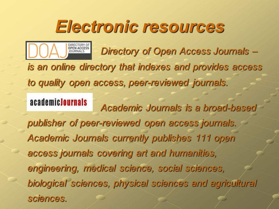 Electronic resources Directory of Open Access Journals – is an online directory that indexes and provides access to quality open access, peer-reviewed journals.