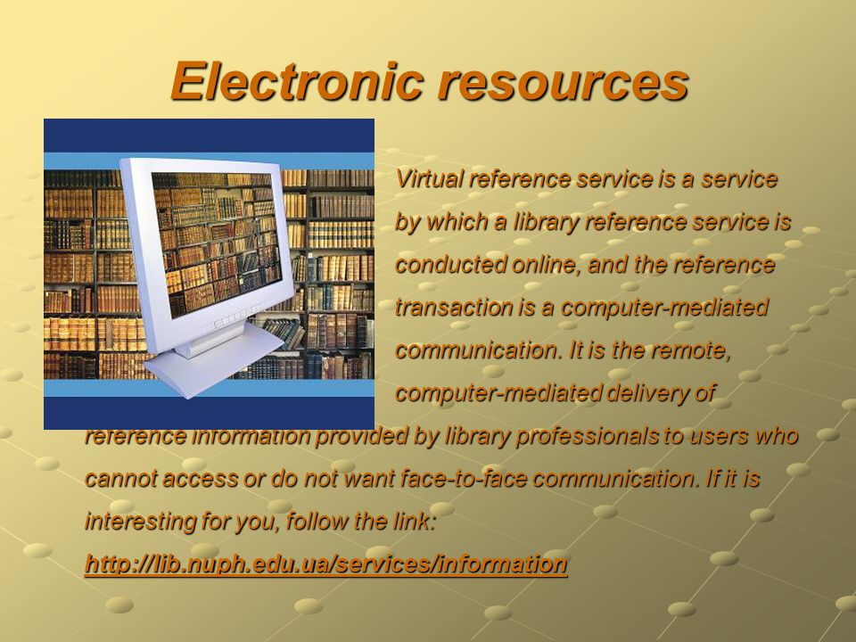 Electronic resources Virtual reference service is a service by which a library reference service is conducted online, and the reference Virtual reference service is a service by which a library reference service is conducted online, and the reference transaction is a computer-mediated communication.