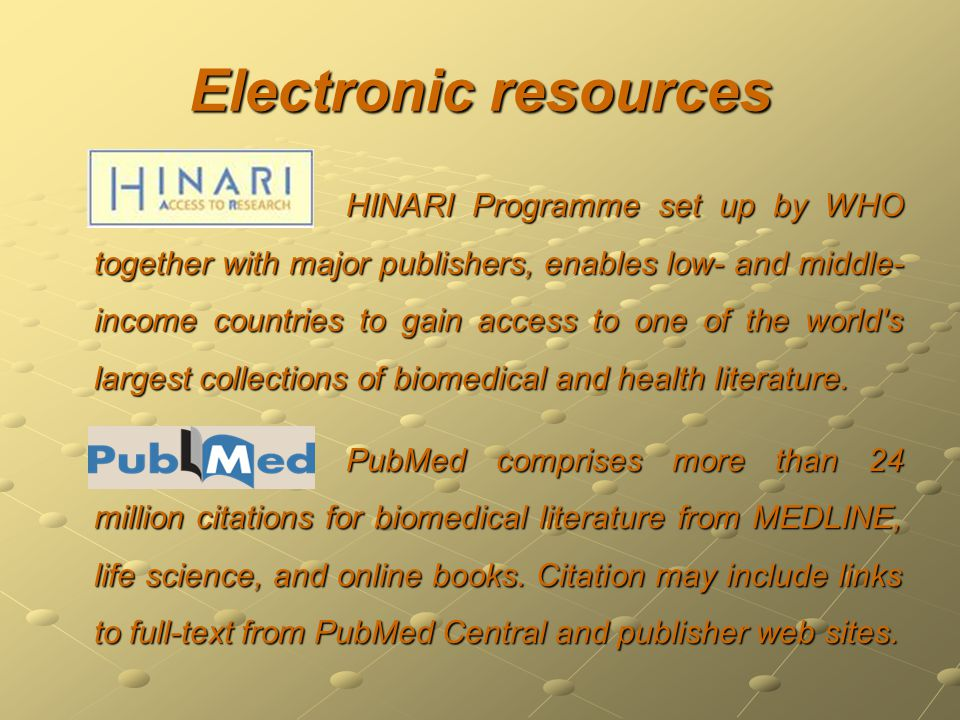 Electronic resources HINARI Programme set up by WHO together with major publishers, enables low- and middle- income countries to gain access to one of the world s largest collections of biomedical and health literature.