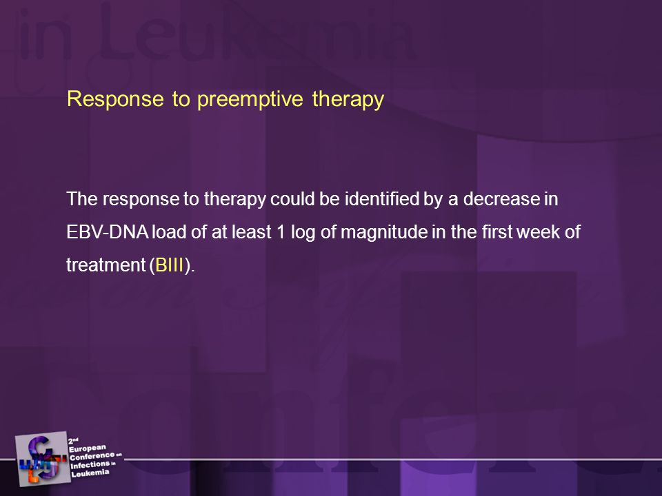 Response to preemptive therapy The response to therapy could be identified by a decrease in EBV-DNA load of at least 1 log of magnitude in the first week of treatment (BIII).