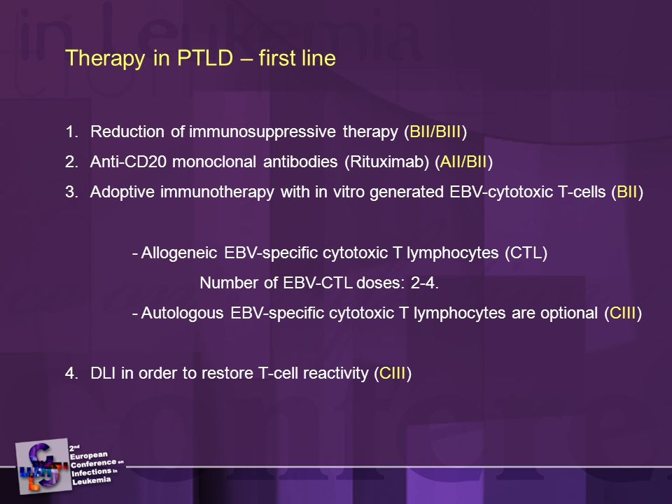 Therapy in PTLD – first line 1.Reduction of immunosuppressive therapy (BII/BIII) 2.Anti-CD20 monoclonal antibodies (Rituximab) (AII/BII) 3.Adoptive immunotherapy with in vitro generated EBV-cytotoxic T-cells (BII) - Allogeneic EBV-specific cytotoxic T lymphocytes (CTL) Number of EBV-CTL doses: 2-4.