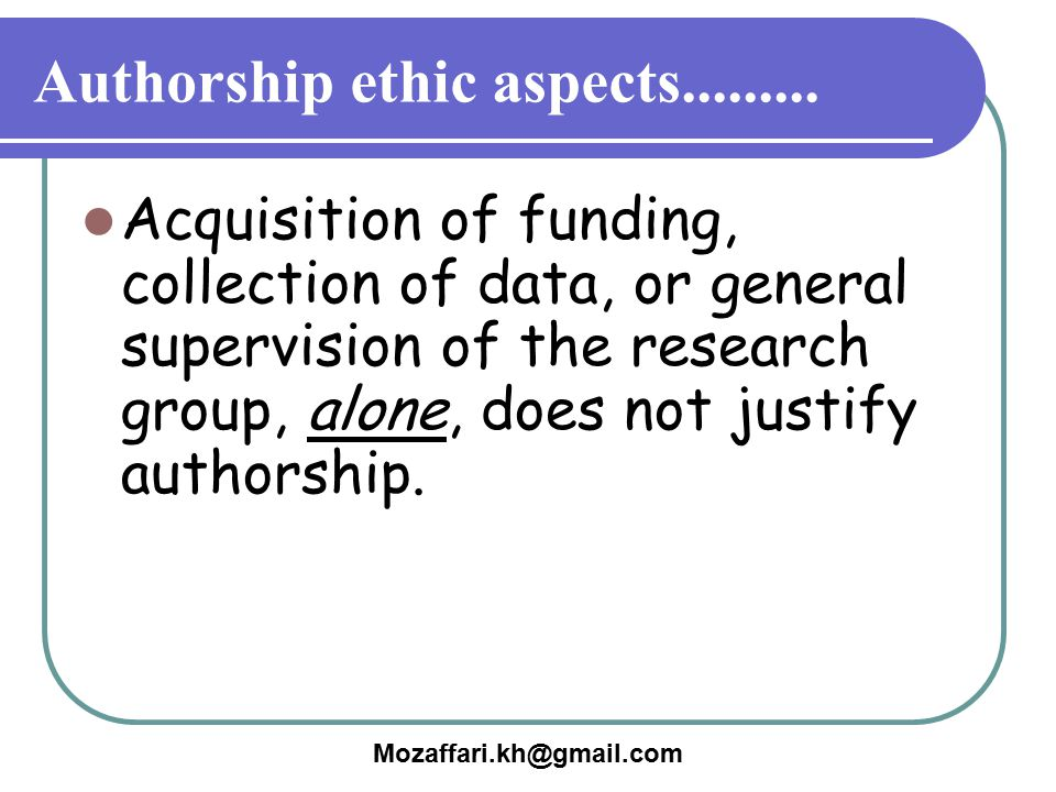 Acquisition of funding, collection of data, or general supervision of the research group, alone, does not justify authorship. Authorship ethic aspects
