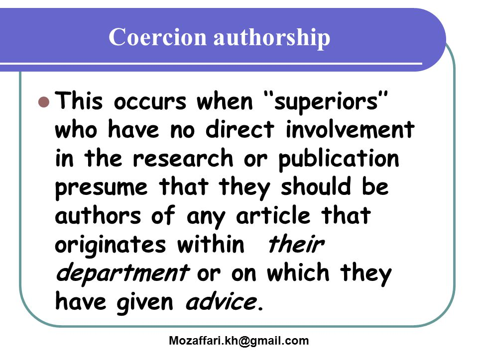Mozaffari.kh@gmail.com Coercion authorship This occurs when ''superiors'' who have no direct involvement in the research or publication presume that t