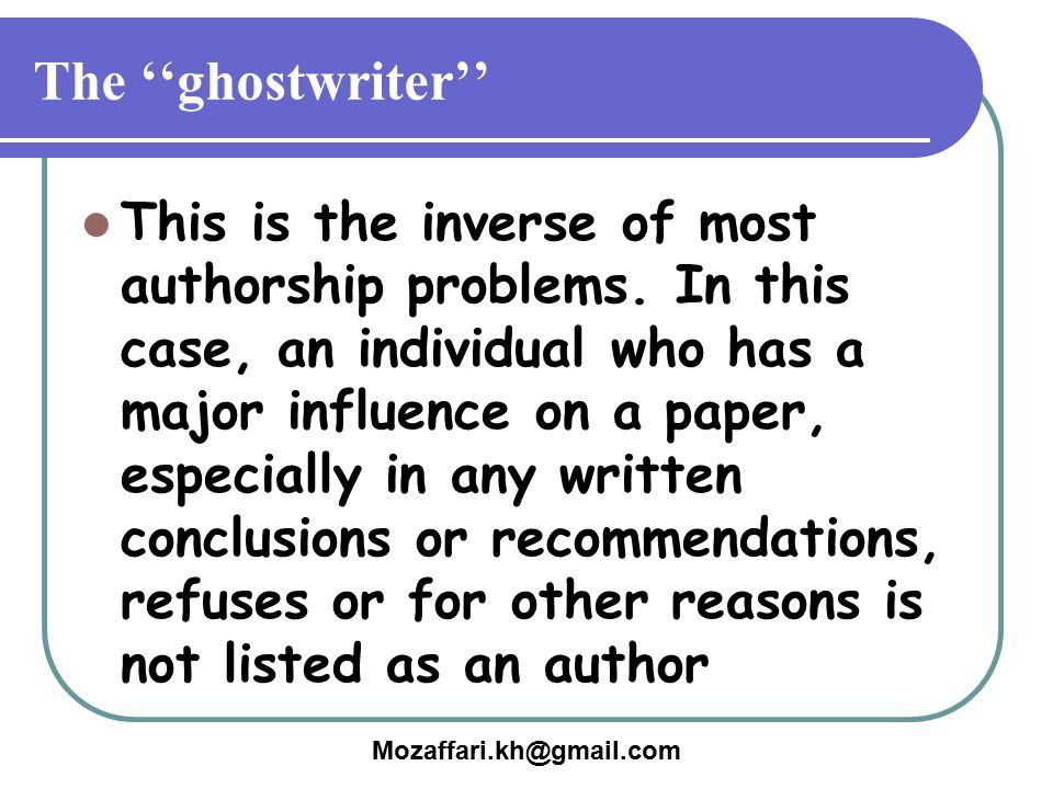 Mozaffari.kh@gmail.com The ''ghostwriter'' This is the inverse of most authorship problems. In this case, an individual who has a major influence on a