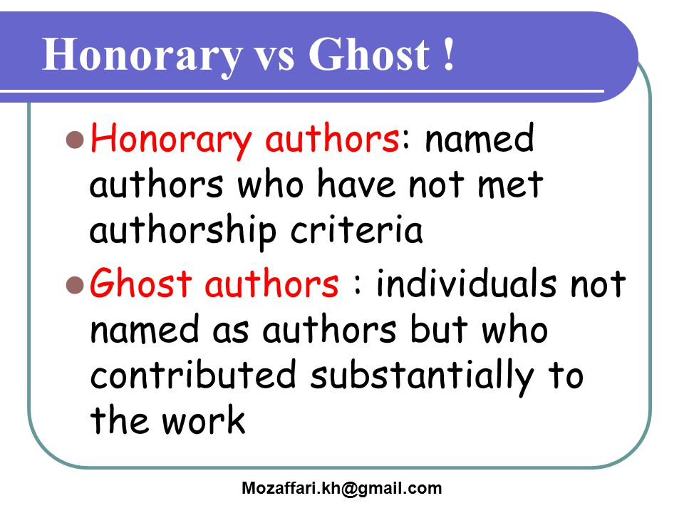 Mozaffari.kh@gmail.com Honorary vs Ghost ! Honorary authors: named authors who have not met authorship criteria Ghost authors : individuals not named