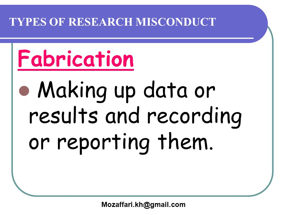 Mozaffari.kh@gmail.com TYPES OF RESEARCH MISCONDUCT Fabrication Making up data or results and recording or reporting them.
