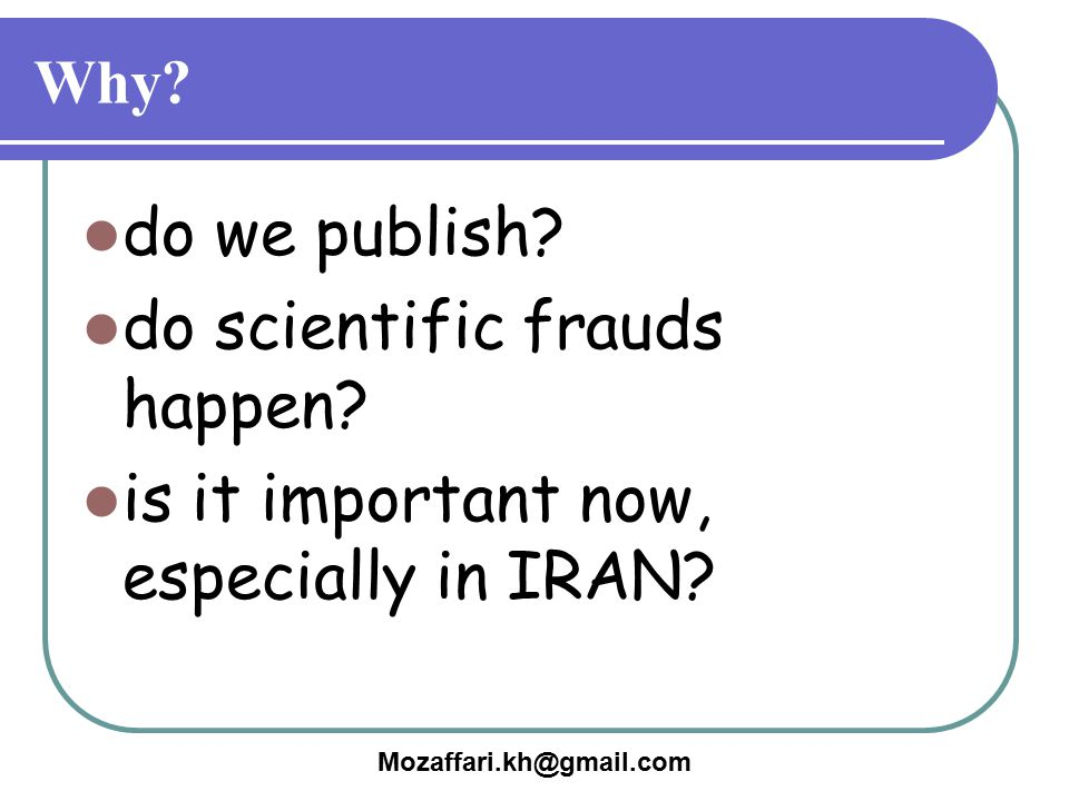 Mozaffari.kh@gmail.com Why? do we publish? do scientific frauds happen? is it important now, especially in IRAN?