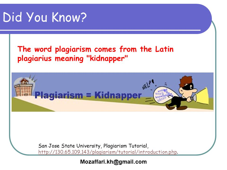 Mozaffari.kh@gmail.com Did You Know? San Jose State University, Plagiarism Tutorial, http://130.65.109.143/plagiarism/tutorial/introduction.php. http: