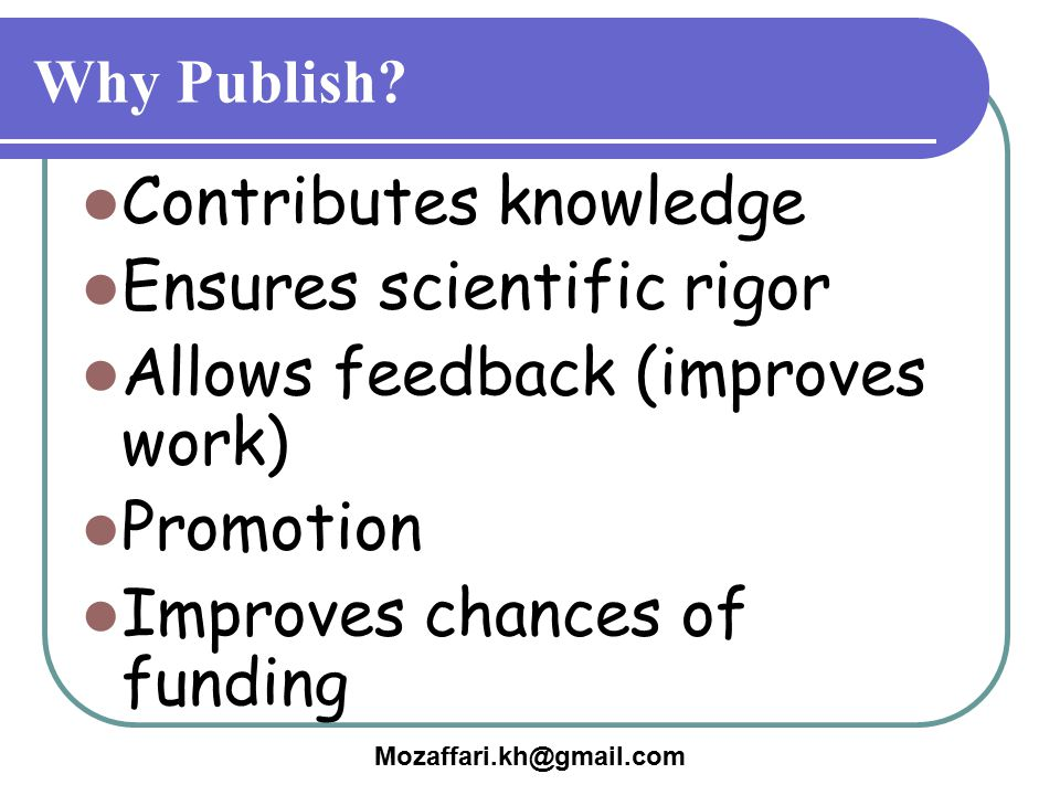 Mozaffari.kh@gmail.com Why Publish? Contributes knowledge Ensures scientific rigor Allows feedback (improves work) Promotion Improves chances of fundi