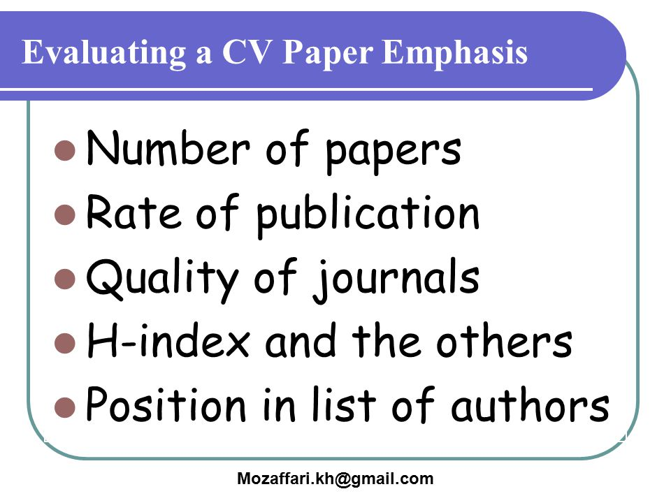 Mozaffari.kh@gmail.com Evaluating a CV Paper Emphasis Number of papers Rate of publication Quality of journals H-index and the others Position in list