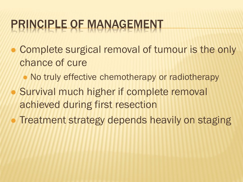 Complete surgical removal of tumour is the only chance of cure No truly effective chemotherapy or radiotherapy Survival much higher if complete remova