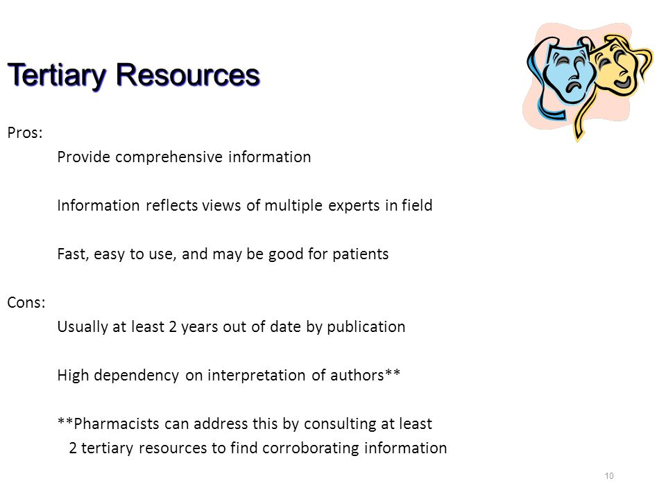 10 Tertiary Resources Pros: Provide comprehensive information Information reflects views of multiple experts in field Fast, easy to use, and may be good for patients Cons: Usually at least 2 years out of date by publication High dependency on interpretation of authors** **Pharmacists can address this by consulting at least 2 tertiary resources to find corroborating information