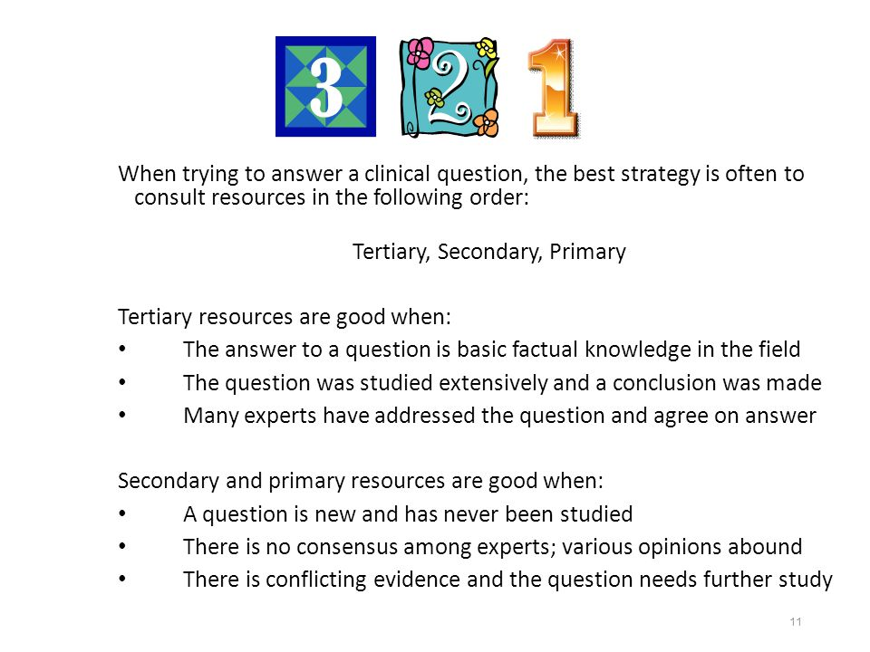 11 When trying to answer a clinical question, the best strategy is often to consult resources in the following order: Tertiary, Secondary, Primary Tertiary resources are good when: The answer to a question is basic factual knowledge in the field The question was studied extensively and a conclusion was made Many experts have addressed the question and agree on answer Secondary and primary resources are good when: A question is new and has never been studied There is no consensus among experts; various opinions abound There is conflicting evidence and the question needs further study