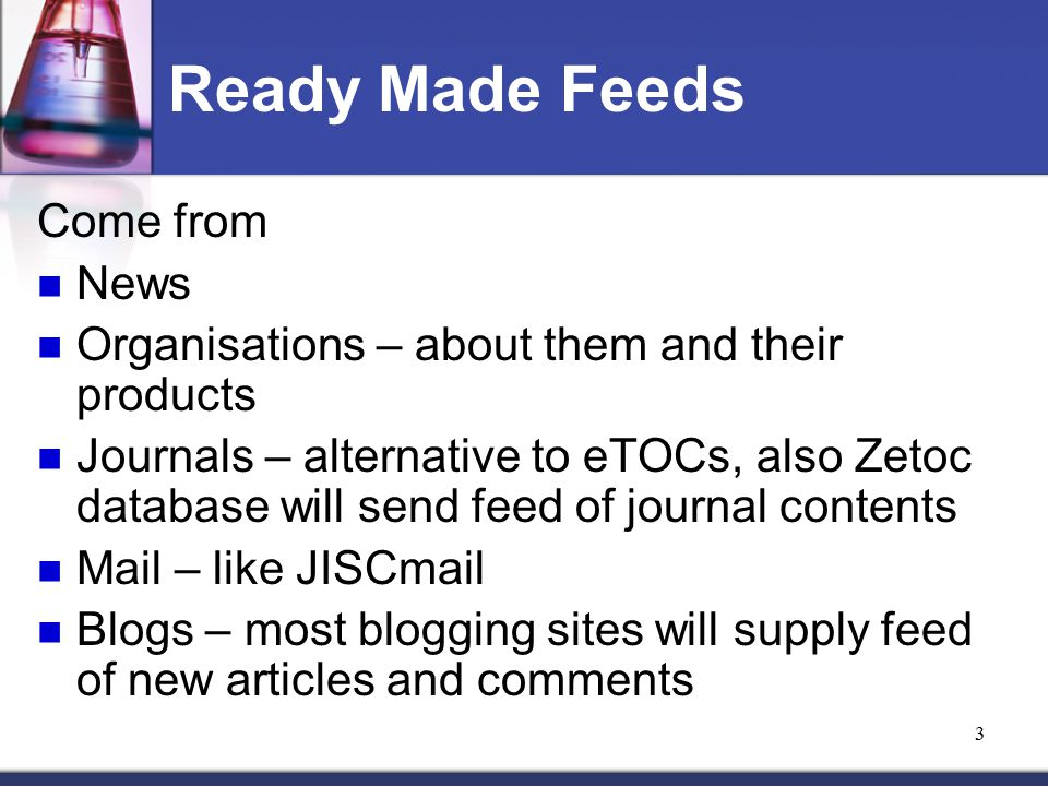3 Ready Made Feeds Come from News Organisations – about them and their products Journals – alternative to eTOCs, also Zetoc database will send feed of journal contents Mail – like JISCmail Blogs – most blogging sites will supply feed of new articles and comments