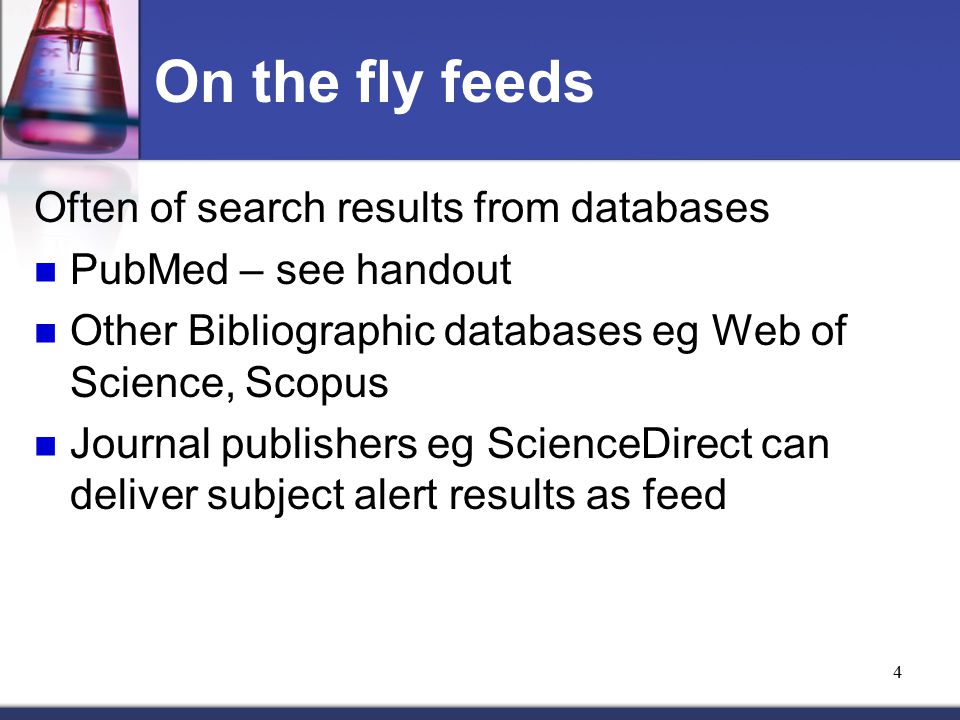 4 On the fly feeds Often of search results from databases PubMed – see handout Other Bibliographic databases eg Web of Science, Scopus Journal publishers eg ScienceDirect can deliver subject alert results as feed