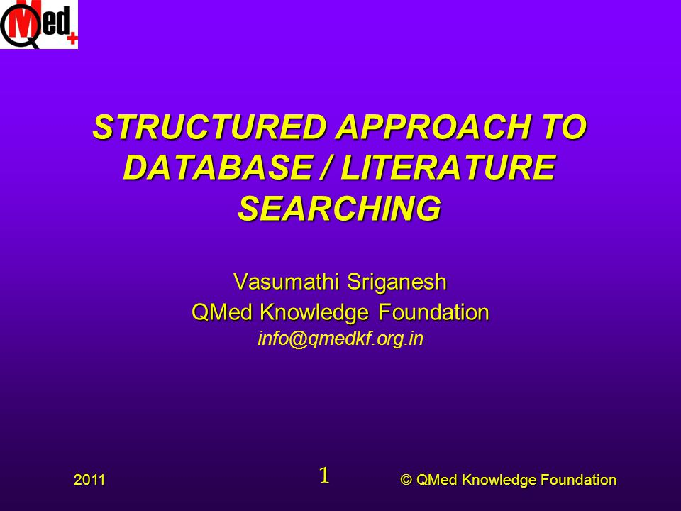 © QMed Knowledge Foundation 2011 1 STRUCTURED APPROACH TO DATABASE / LITERATURE SEARCHING Vasumathi Sriganesh QMed Knowledge Foundation info@qmedkf.org.in
