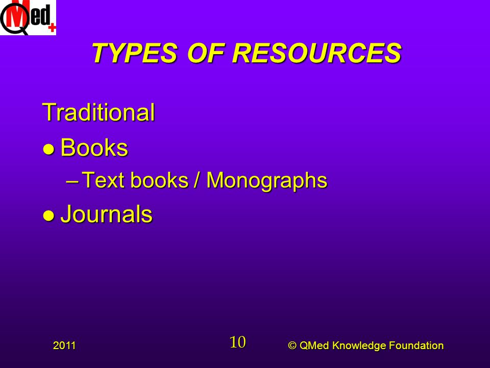 © QMed Knowledge Foundation 2011 10 TYPES OF RESOURCES Traditional l Books –Text books / Monographs l Journals