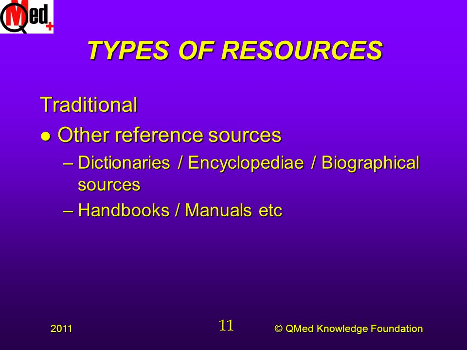© QMed Knowledge Foundation 2011 11 TYPES OF RESOURCES Traditional l Other reference sources –Dictionaries / Encyclopediae / Biographical sources –Handbooks / Manuals etc