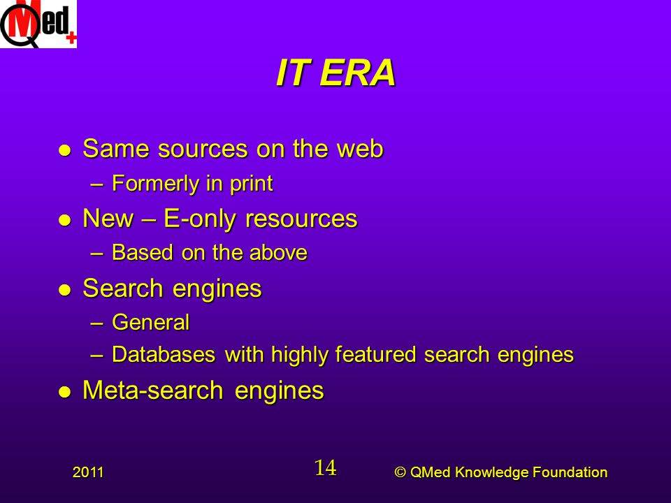 © QMed Knowledge Foundation 2011 14 IT ERA l Same sources on the web –Formerly in print l New – E-only resources –Based on the above l Search engines –General –Databases with highly featured search engines l Meta-search engines