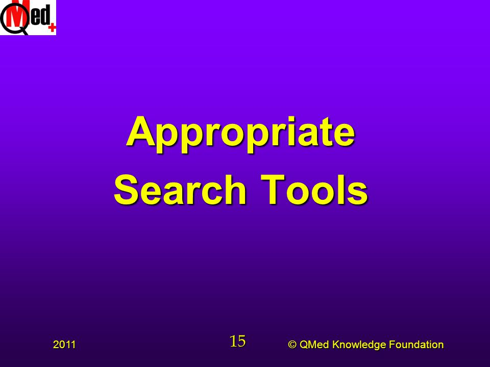 © QMed Knowledge Foundation 2011 15 Appropriate Search Tools