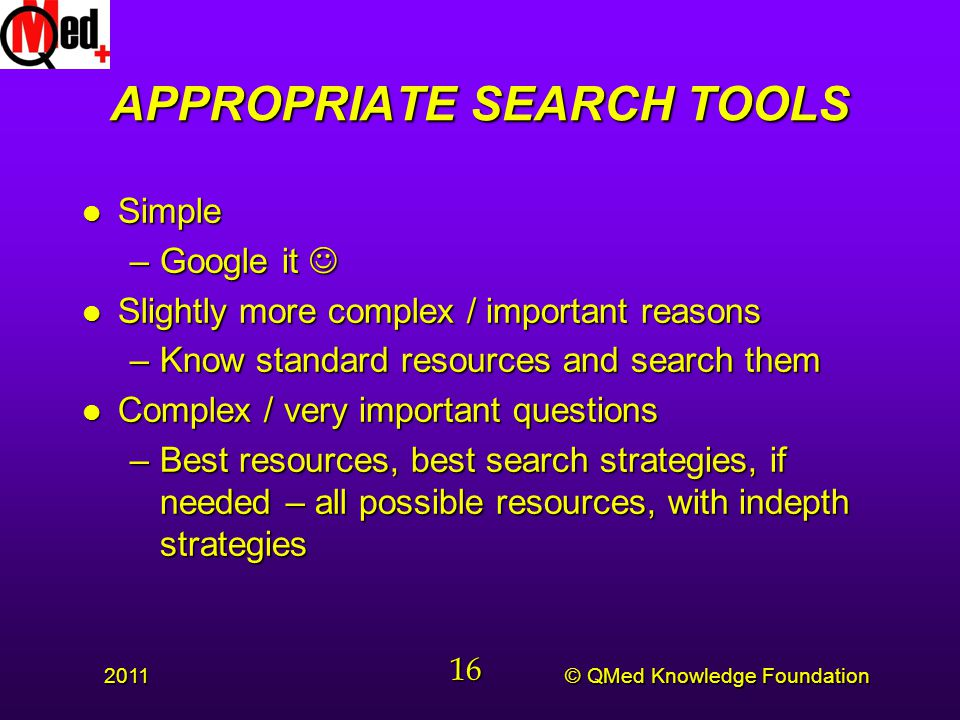 © QMed Knowledge Foundation 2011 16 APPROPRIATE SEARCH TOOLS l Simple –Google it –Google it l Slightly more complex / important reasons –Know standard resources and search them l Complex / very important questions –Best resources, best search strategies, if needed – all possible resources, with indepth strategies