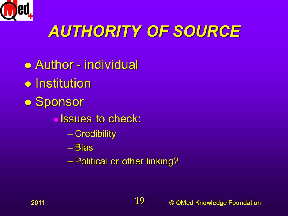 © QMed Knowledge Foundation 2011 19 AUTHORITY OF SOURCE l Author - individual l Institution l Sponsor l Issues to check: –Credibility –Bias –Political or other linking