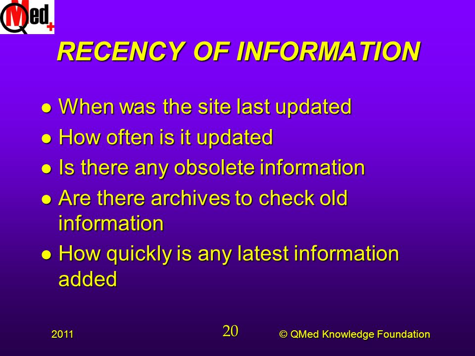 © QMed Knowledge Foundation 2011 20 RECENCY OF INFORMATION l When was the site last updated l How often is it updated l Is there any obsolete information l Are there archives to check old information l How quickly is any latest information added