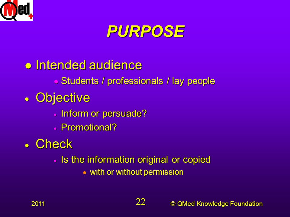 © QMed Knowledge Foundation 2011 22 PURPOSE l Intended audience l Students / professionals / lay people  Objective  Inform or persuade.