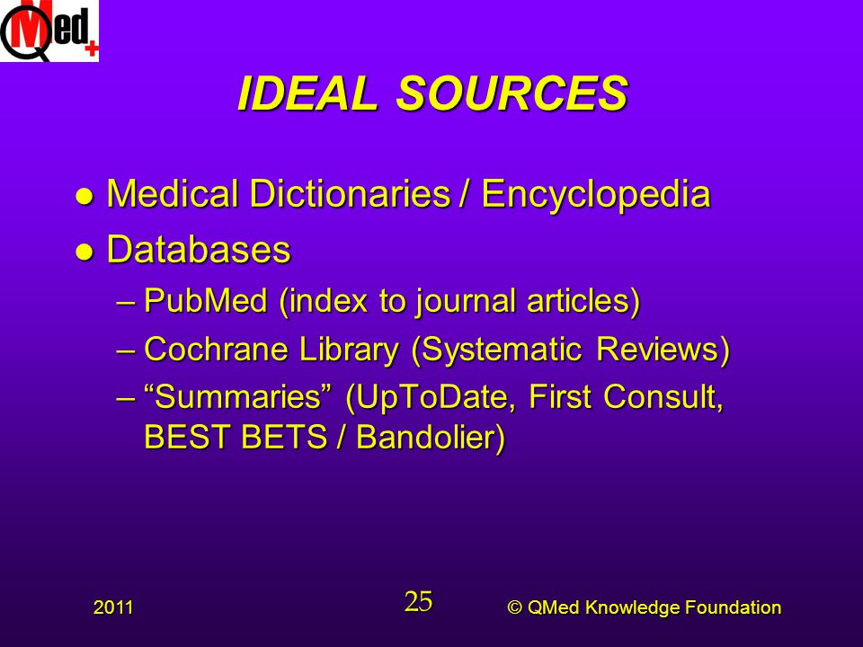 © QMed Knowledge Foundation 2011 25 IDEAL SOURCES l Medical Dictionaries / Encyclopedia l Databases –PubMed (index to journal articles) –Cochrane Library (Systematic Reviews) – Summaries (UpToDate, First Consult, BEST BETS / Bandolier)