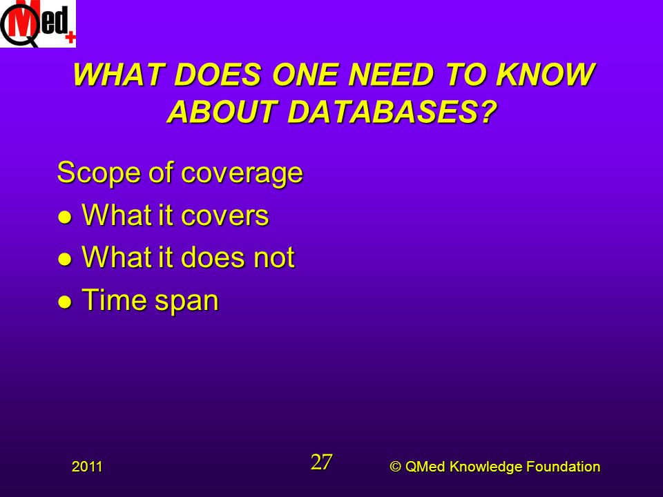 © QMed Knowledge Foundation 2011 27 WHAT DOES ONE NEED TO KNOW ABOUT DATABASES.