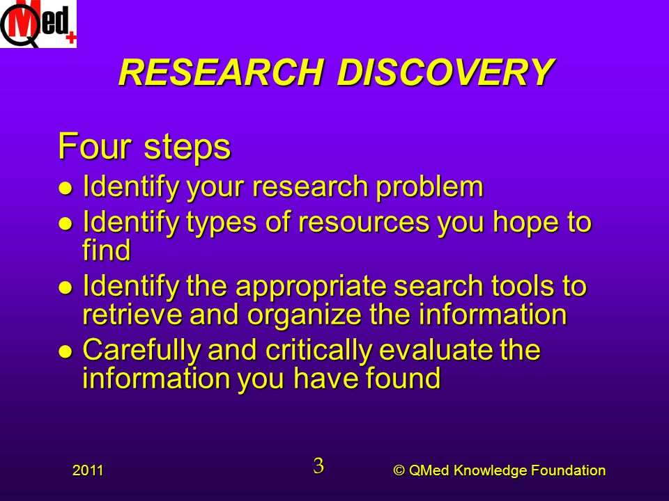 © QMed Knowledge Foundation 2011 3 RESEARCH DISCOVERY Four steps l Identify your research problem l Identify types of resources you hope to find l Identify the appropriate search tools to retrieve and organize the information l Carefully and critically evaluate the information you have found