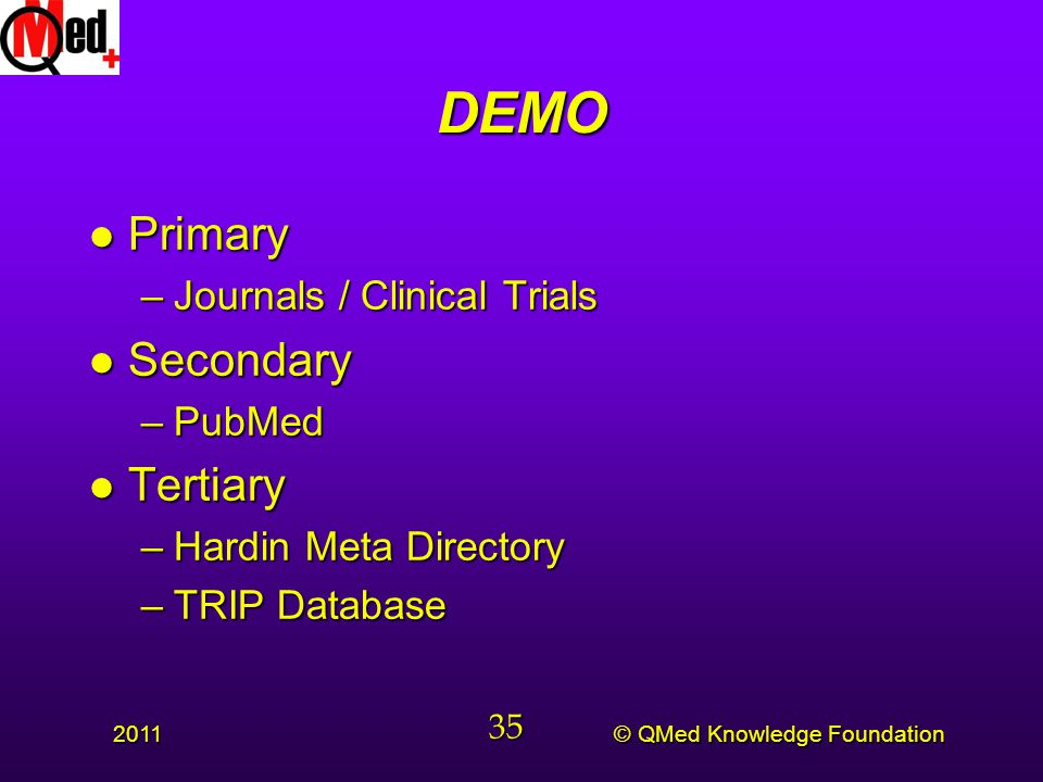 © QMed Knowledge Foundation 2011 35 DEMO l Primary –Journals / Clinical Trials l Secondary –PubMed l Tertiary –Hardin Meta Directory –TRIP Database