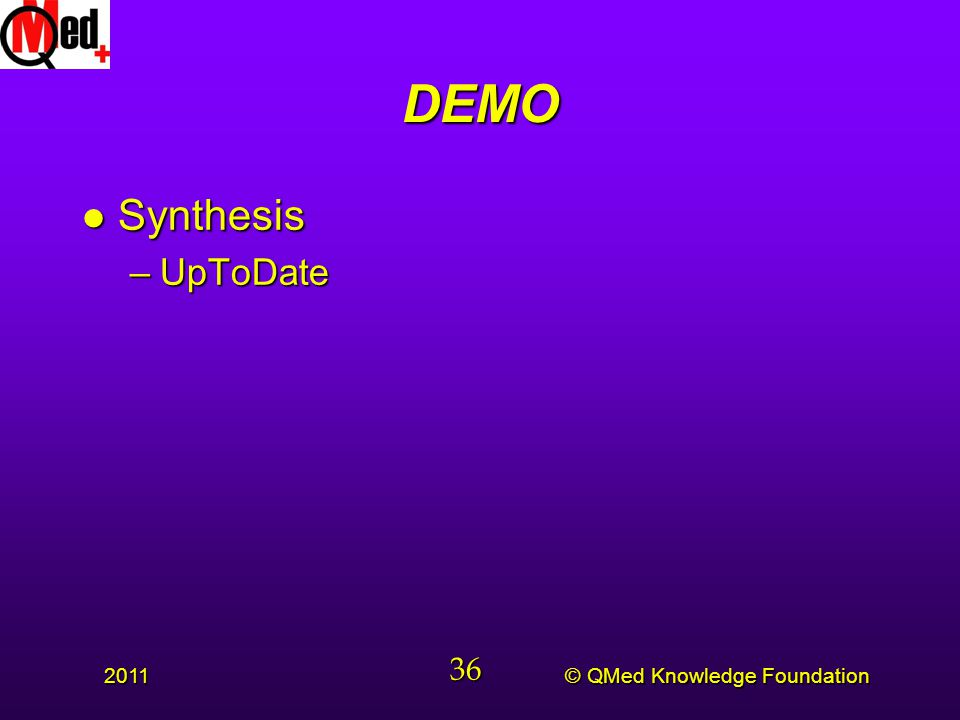 © QMed Knowledge Foundation 2011 36 DEMO l Synthesis –UpToDate