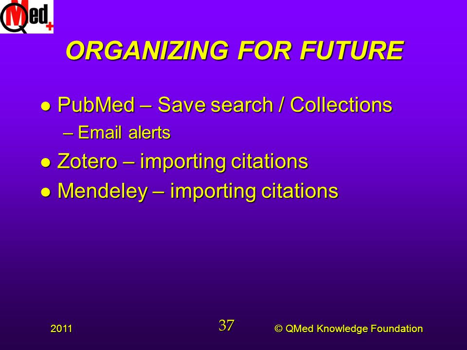 © QMed Knowledge Foundation 2011 37 ORGANIZING FOR FUTURE l PubMed – Save search / Collections –Email alerts l Zotero – importing citations l Mendeley – importing citations