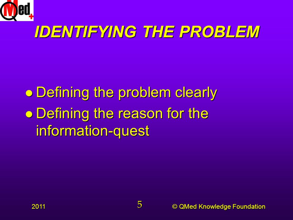 © QMed Knowledge Foundation 2011 5 IDENTIFYING THE PROBLEM l Defining the problem clearly l Defining the reason for the information-quest