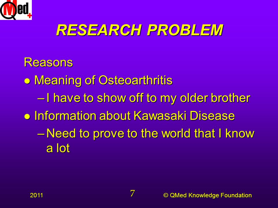 © QMed Knowledge Foundation 2011 7 RESEARCH PROBLEM Reasons l Meaning of Osteoarthritis –I have to show off to my older brother l Information about Kawasaki Disease –Need to prove to the world that I know a lot