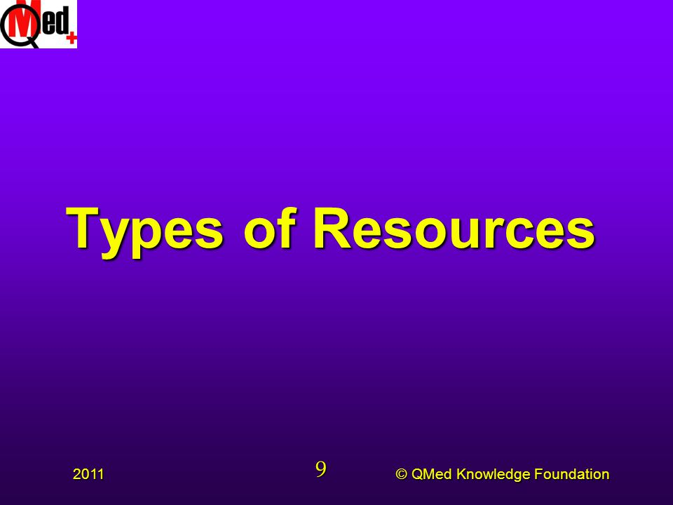 © QMed Knowledge Foundation 2011 9 Types of Resources