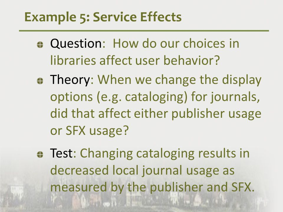 Example 5: Service Effects Question: How do our choices in libraries affect user behavior.