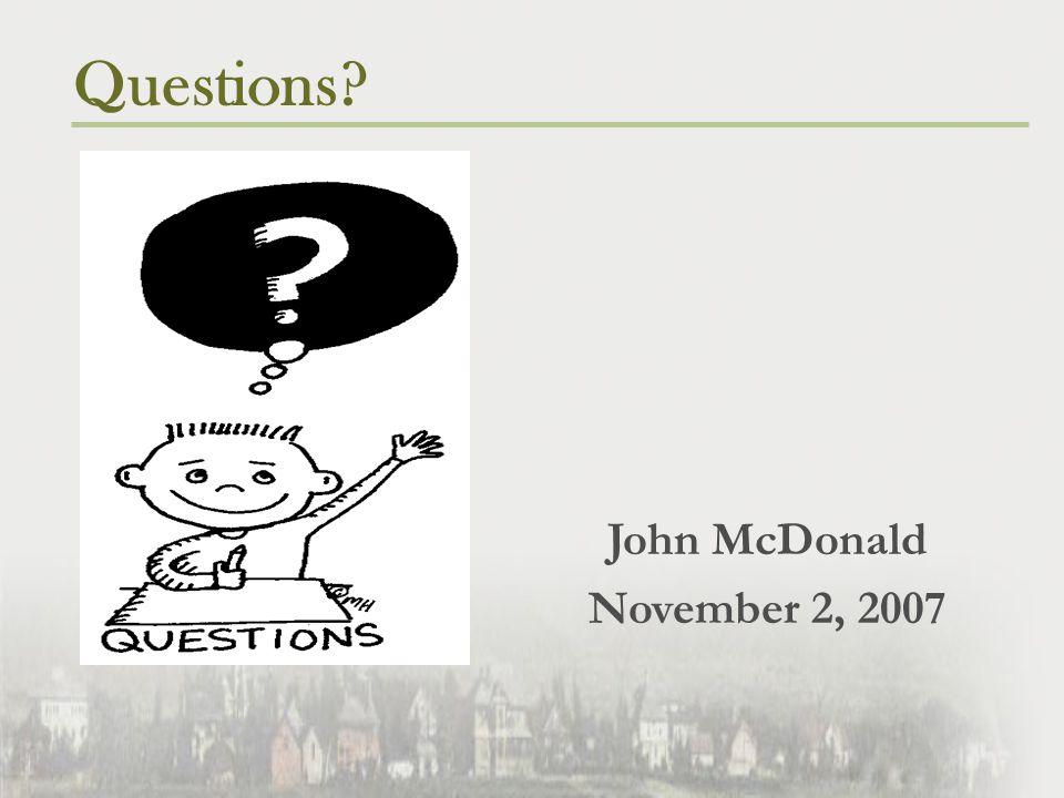 Questions? John McDonald November 2, 2007
