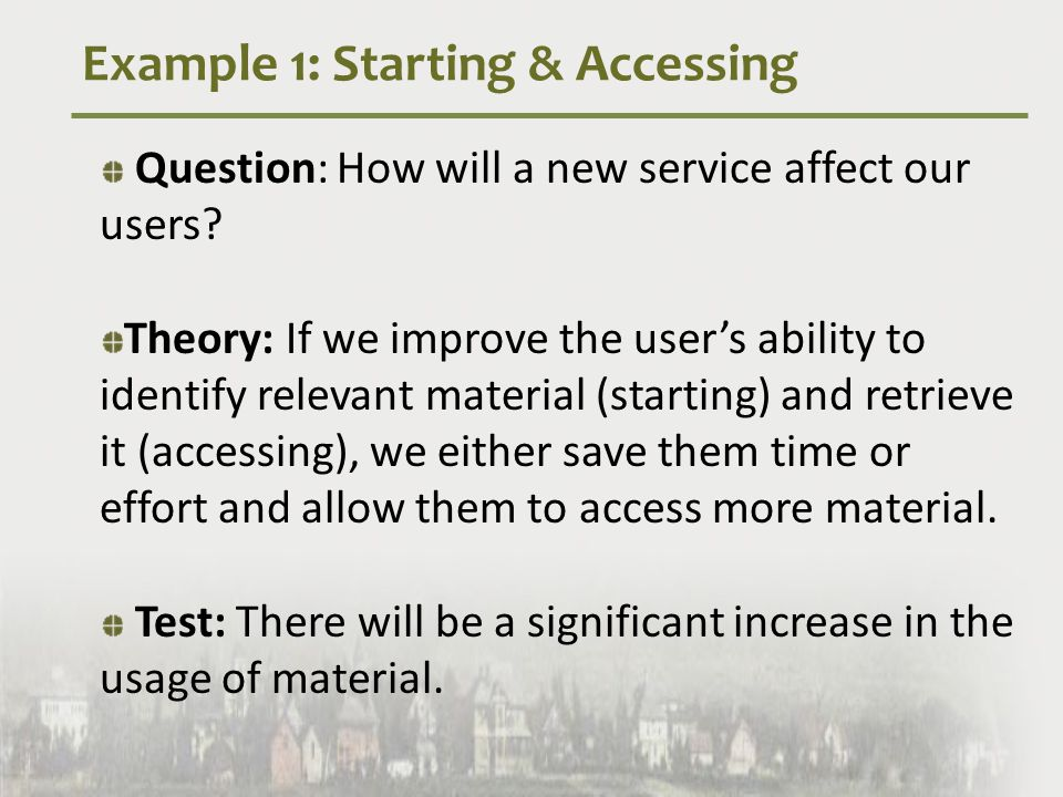 Example 1: Starting & Accessing Question: How will a new service affect our users.