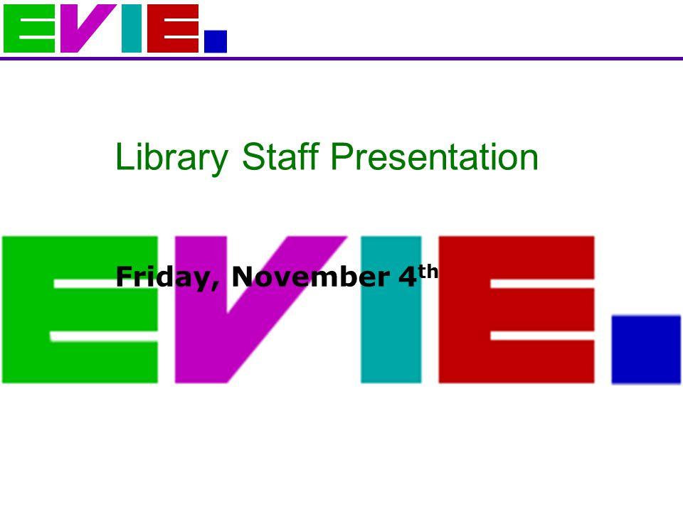 Library Staff Presentation Friday, November 4 th
